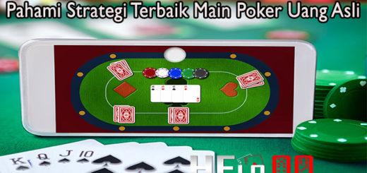 Pahami Strategi Terbaik Main Poker Uang Asli